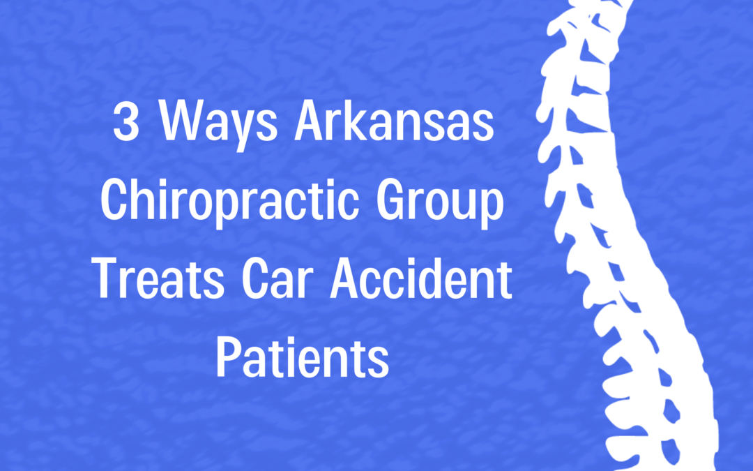 3 Ways Arkansas Chiropractic Group Treats Car Accident Patients